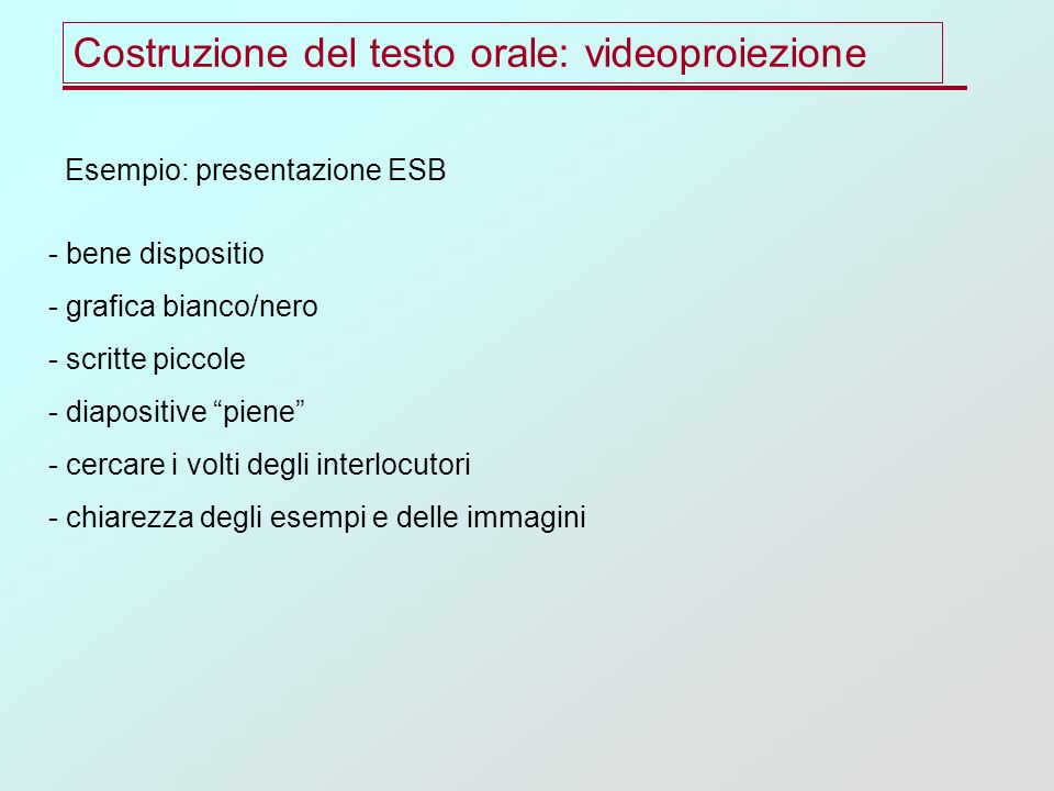 Costruzione del testo orale: videoproiezione Esempio: presentazione ESB - bene dispositio - grafica bianco/nero - scritte piccole - diapositive piene - cercare i volti degli interlocutori - chiarezza degli esempi e delle immagini