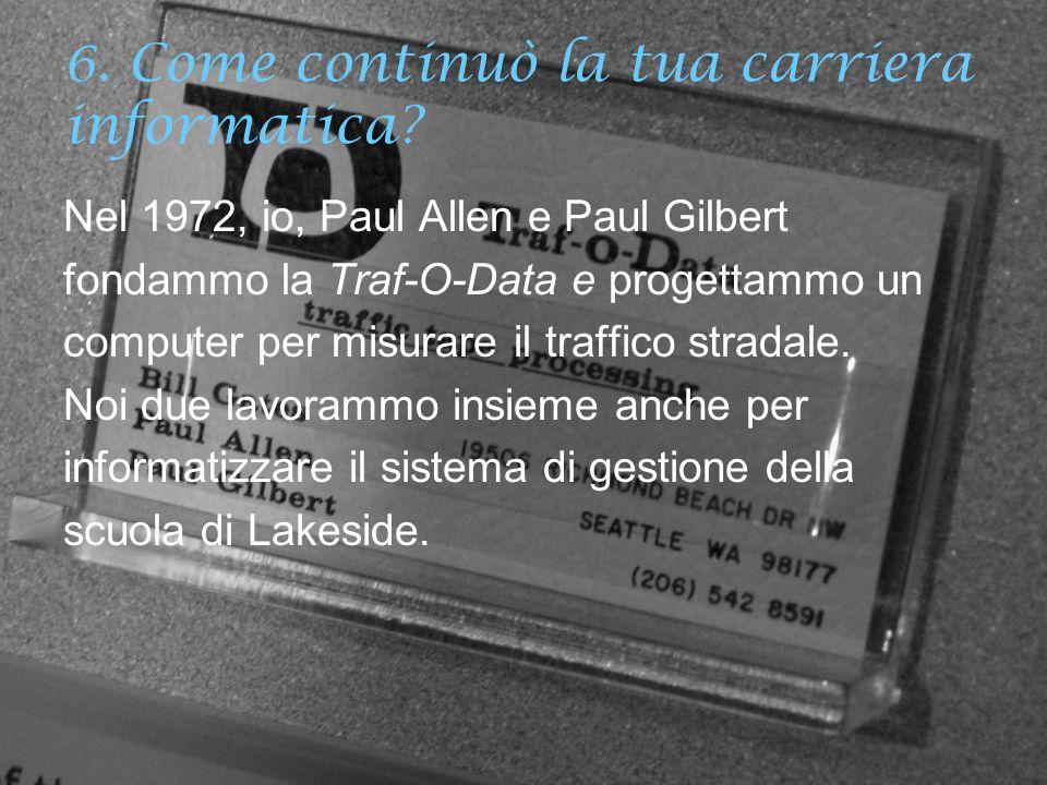 6. Come continuò la tua carriera informatica? Nel 1972, io, Paul Allen e Paul Gilbert fondammo la Traf-O-Data e progettammo un computer per misurare i