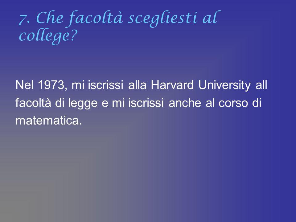 7. Che facoltà scegliesti al college? Nel 1973, mi iscrissi alla Harvard University all facoltà di legge e mi iscrissi anche al corso di matematica.