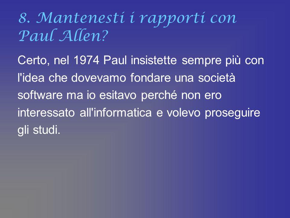 8. Mantenesti i rapporti con Paul Allen? Certo, nel 1974 Paul insistette sempre più con l'idea che dovevamo fondare una società software ma io esitavo