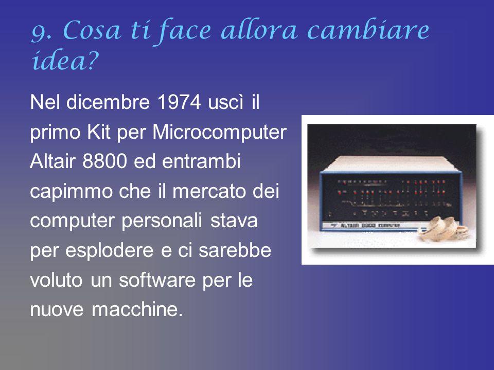 9. Cosa ti face allora cambiare idea? Nel dicembre 1974 uscì il primo Kit per Microcomputer Altair 8800 ed entrambi capimmo che il mercato dei compute