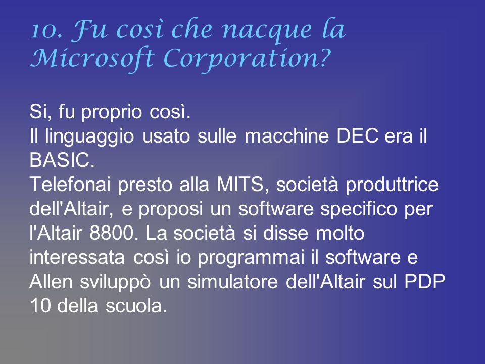 10. Fu così che nacque la Microsoft Corporation? Si, fu proprio così. Il linguaggio usato sulle macchine DEC era il BASIC. Telefonai presto alla MITS,