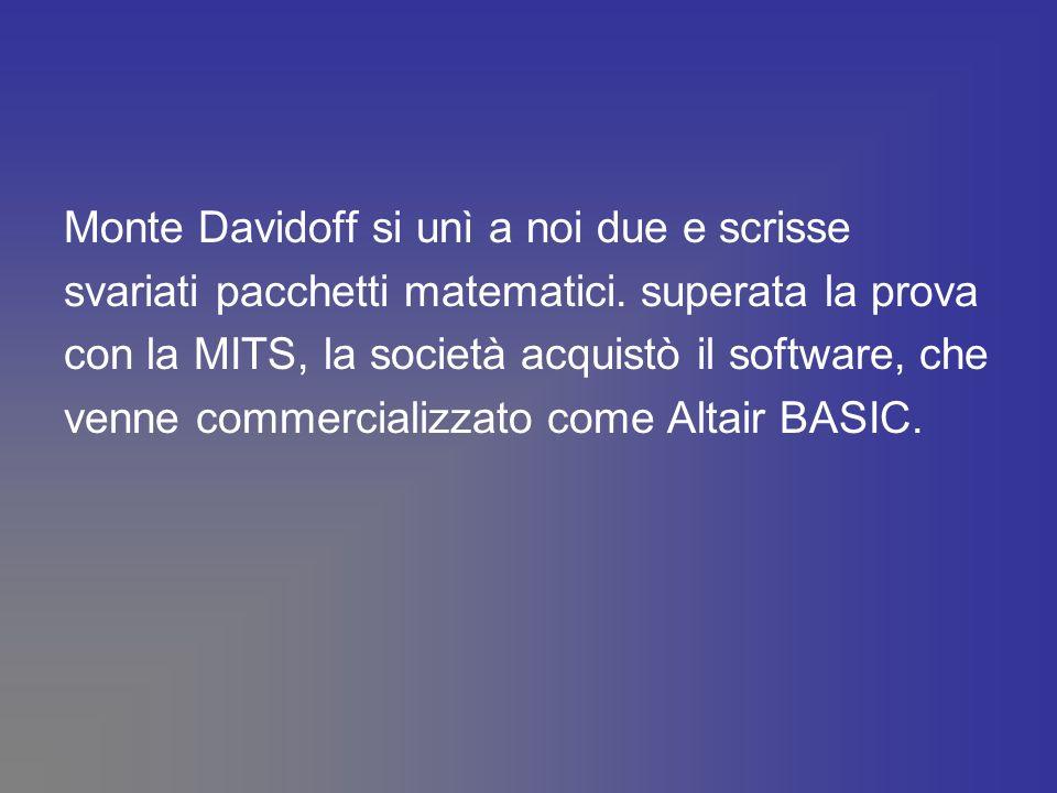 Monte Davidoff si unì a noi due e scrisse svariati pacchetti matematici. superata la prova con la MITS, la società acquistò il software, che venne com