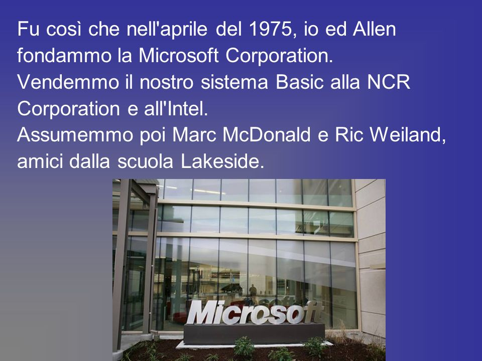 Fu così che nell'aprile del 1975, io ed Allen fondammo la Microsoft Corporation. Vendemmo il nostro sistema Basic alla NCR Corporation e all'Intel. As