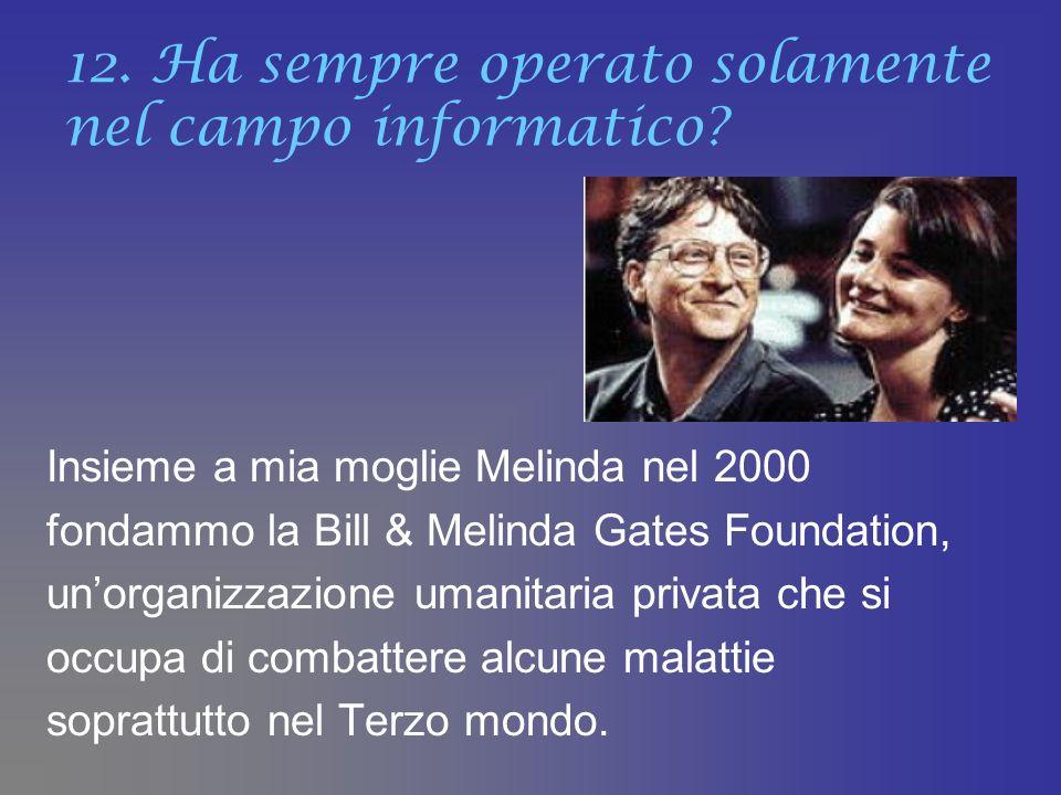 12. Ha sempre operato solamente nel campo informatico? Insieme a mia moglie Melinda nel 2000 fondammo la Bill & Melinda Gates Foundation, unorganizzaz