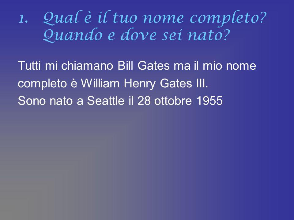 1.Qual è il tuo nome completo? Quando e dove sei nato? Tutti mi chiamano Bill Gates ma il mio nome completo è William Henry Gates III. Sono nato a Sea