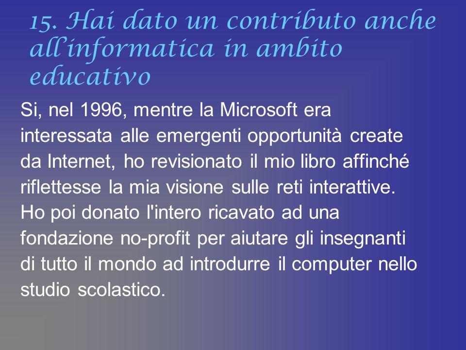 15. Hai dato un contributo anche allinformatica in ambito educativo Si, nel 1996, mentre la Microsoft era interessata alle emergenti opportunità creat