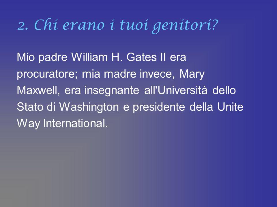 2. Chi erano i tuoi genitori? Mio padre William H. Gates II era procuratore; mia madre invece, Mary Maxwell, era insegnante all'Università dello Stato