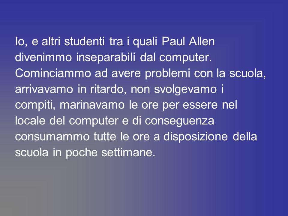 Io, e altri studenti tra i quali Paul Allen divenimmo inseparabili dal computer. Cominciammo ad avere problemi con la scuola, arrivavamo in ritardo, n
