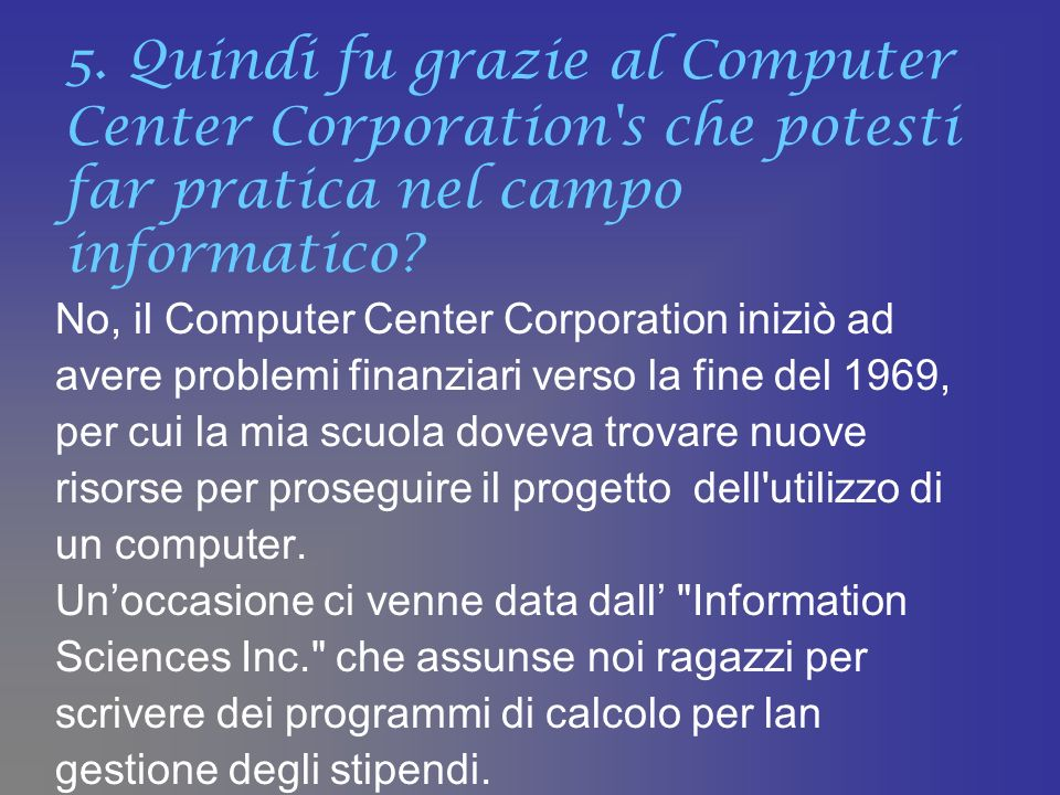 5. Quindi fu grazie al Computer Center Corporation's che potesti far pratica nel campo informatico? No, il Computer Center Corporation iniziò ad avere