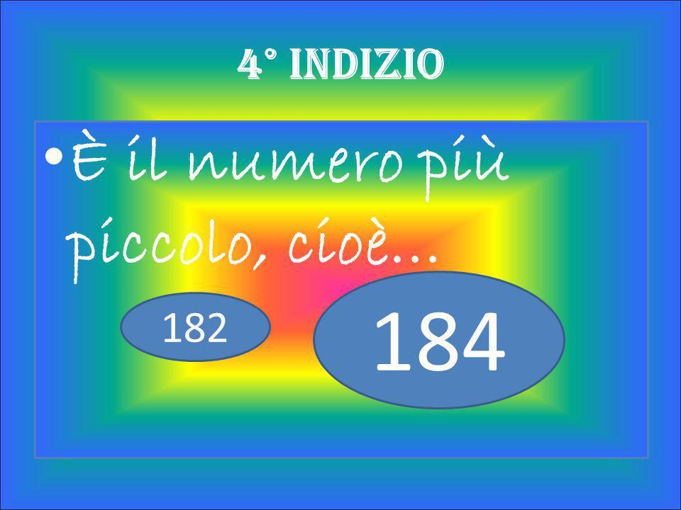 Non è il doppio di 90, quindi escludi… 182 184 180 3° Indizio