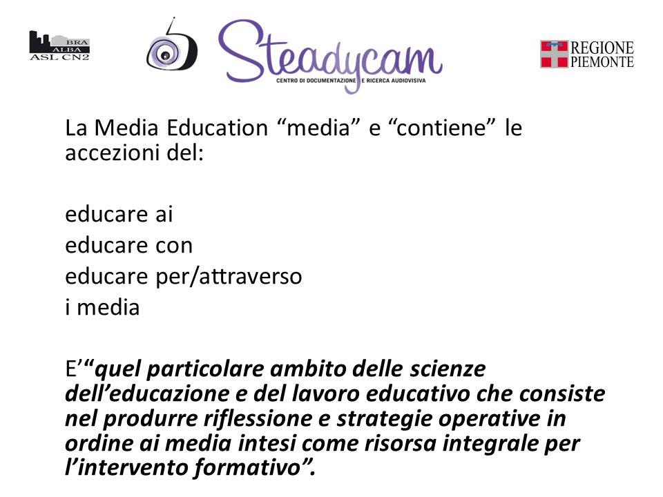 La Media Education media e contiene le accezioni del: educare ai educare con educare per/attraverso i media Equel particolare ambito delle scienze delleducazione e del lavoro educativo che consiste nel produrre riflessione e strategie operative in ordine ai media intesi come risorsa integrale per lintervento formativo.