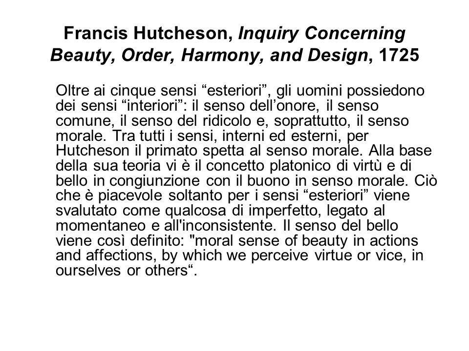 Francis Hutcheson, Inquiry Concerning Beauty, Order, Harmony, and Design, 1725 Oltre ai cinque sensi esteriori, gli uomini possiedono dei sensi interiori: il senso dellonore, il senso comune, il senso del ridicolo e, soprattutto, il senso morale.