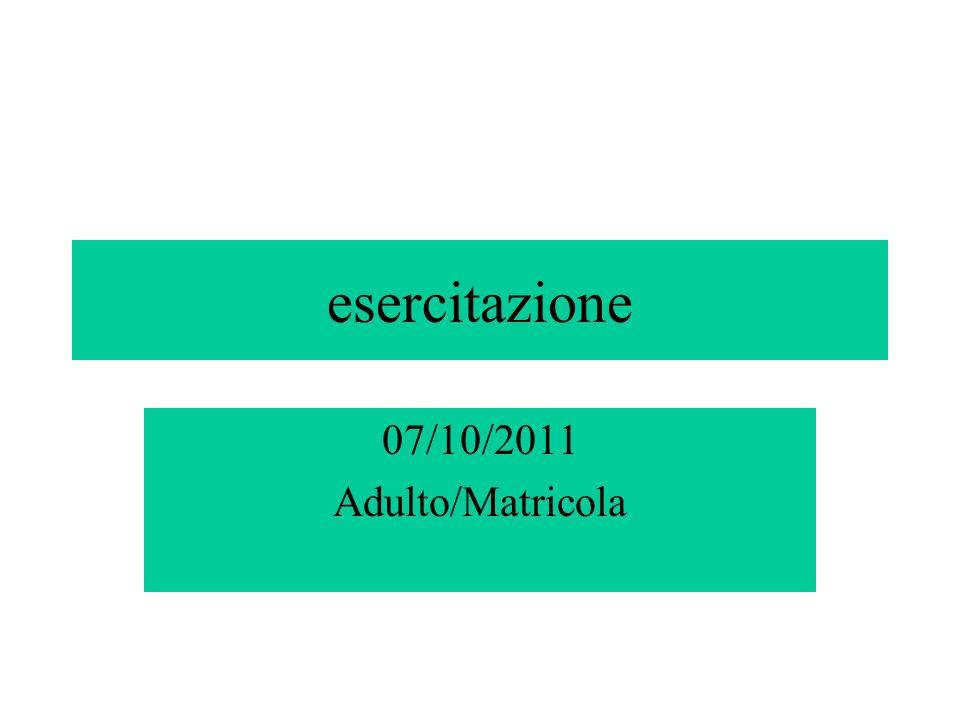 esercitazione 07/10/2011 Adulto/Matricola