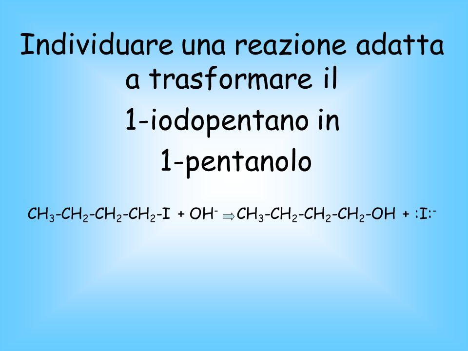 Individuare una reazione adatta a trasformare il 1-iodopentano in 1-pentanolo CH 3 -CH 2 -CH 2 -CH 2 -I + OH - CH 3 -CH 2 -CH 2 -CH 2 -OH + :I: -