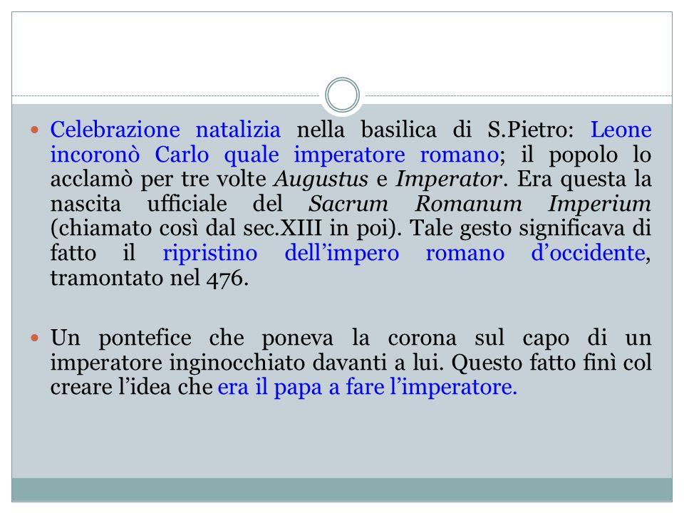 Celebrazione natalizia nella basilica di S.Pietro: Leone incoronò Carlo quale imperatore romano; il popolo lo acclamò per tre volte Augustus e Imperat