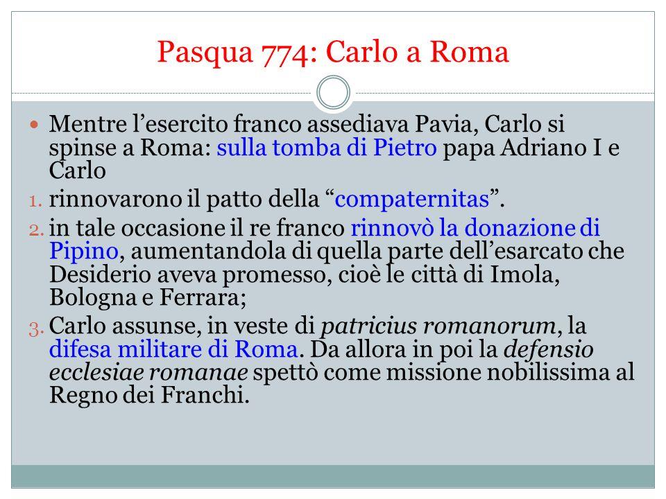 Nascita ufficiale dello Stato Pontificio 781: solo in quellanno Carlo restituiva al papa il ducato di Roma, lEsarcato, la Pentapoli, la Sabina, la Tuscia meridionale e altri piccoli territori.