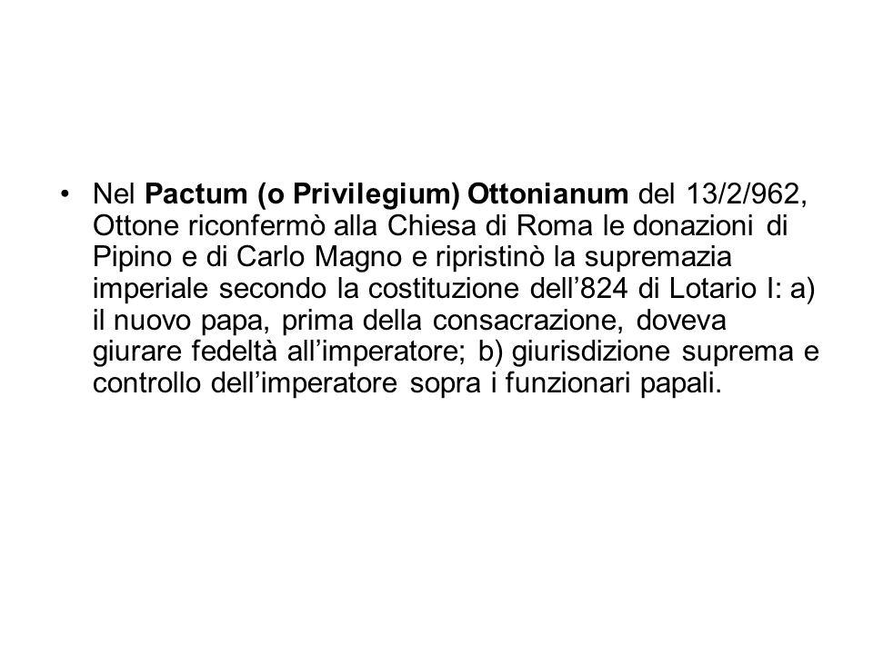 Nel Pactum (o Privilegium) Ottonianum del 13/2/962, Ottone riconfermò alla Chiesa di Roma le donazioni di Pipino e di Carlo Magno e ripristinò la supr