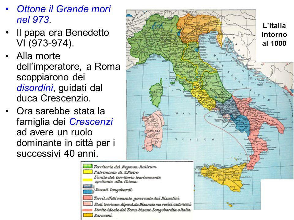 Ottone il Grande morì nel 973. Il papa era Benedetto VI (973-974). Alla morte dellimperatore, a Roma scoppiarono dei disordini, guidati dal duca Cresc