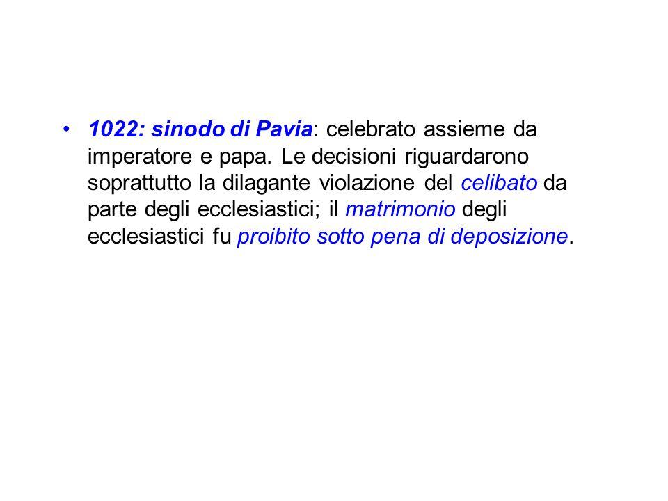 1022: sinodo di Pavia: celebrato assieme da imperatore e papa. Le decisioni riguardarono soprattutto la dilagante violazione del celibato da parte deg