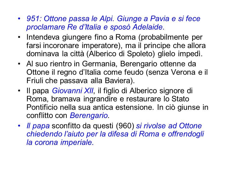 951: Ottone passa le Alpi. Giunge a Pavia e si fece proclamare Re dItalia e sposò Adelaide. Intendeva giungere fino a Roma (probabilmente per farsi in