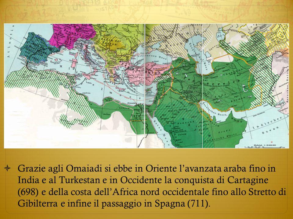 Grazie agli Omaiadi si ebbe in Oriente lavanzata araba fino in India e al Turkestan e in Occidente la conquista di Cartagine (698) e della costa dellA