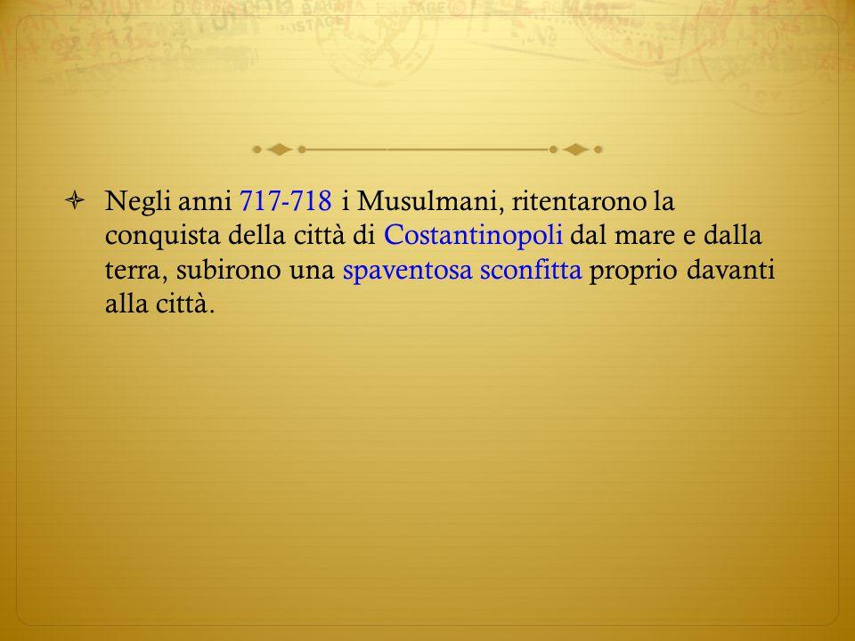 Negli anni 717-718 i Musulmani, ritentarono la conquista della città di Costantinopoli dal mare e dalla terra, subirono una spaventosa sconfitta propr