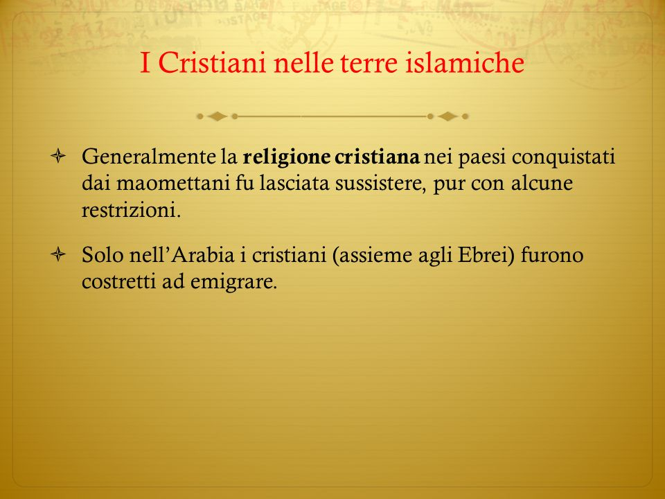 I Cristiani nelle terre islamiche Generalmente la religione cristiana nei paesi conquistati dai maomettani fu lasciata sussistere, pur con alcune rest