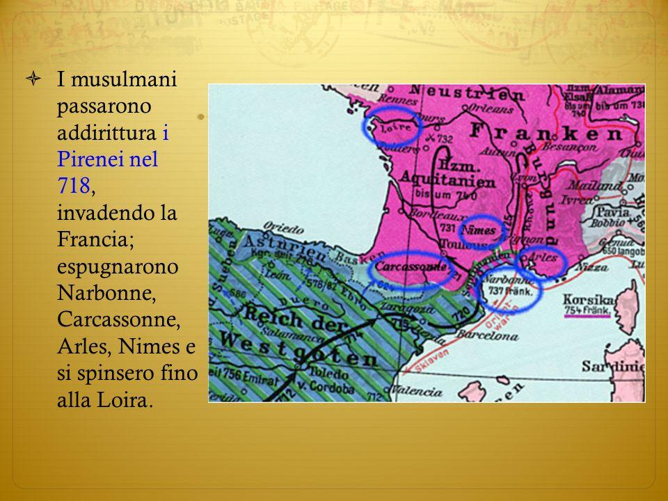 I musulmani passarono addirittura i Pirenei nel 718, invadendo la Francia; espugnarono Narbonne, Carcassonne, Arles, Nimes e si spinsero fino alla Loi