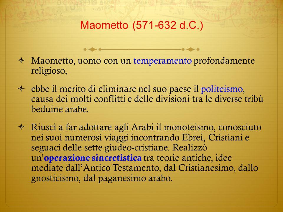 Maometto, uomo con un temperamento profondamente religioso, ebbe il merito di eliminare nel suo paese il politeismo, causa dei molti conflitti e delle