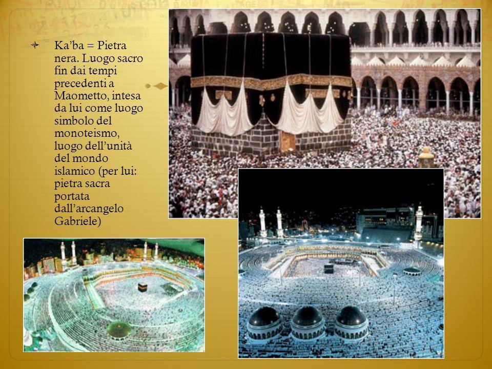 Kaba = Pietra nera. Luogo sacro fin dai tempi precedenti a Maometto, intesa da lui come luogo simbolo del monoteismo, luogo dellunità del mondo islami