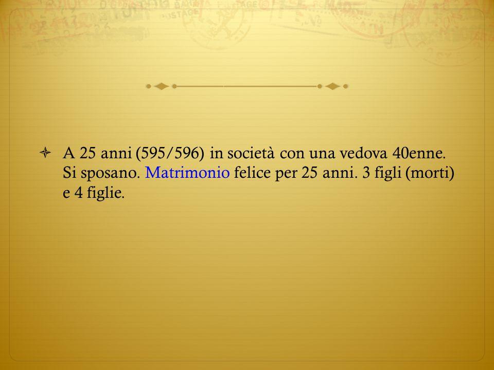 A 25 anni (595/596) in società con una vedova 40enne. Si sposano. Matrimonio felice per 25 anni. 3 figli (morti) e 4 figlie.