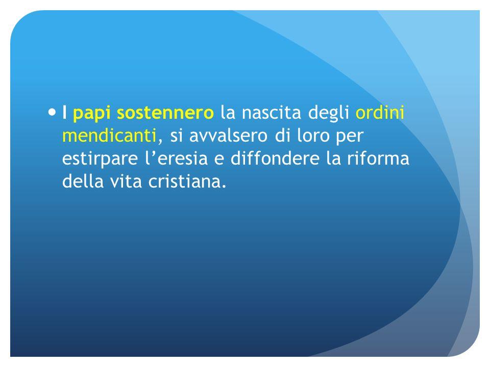I papi sostennero la nascita degli ordini mendicanti, si avvalsero di loro per estirpare leresia e diffondere la riforma della vita cristiana.