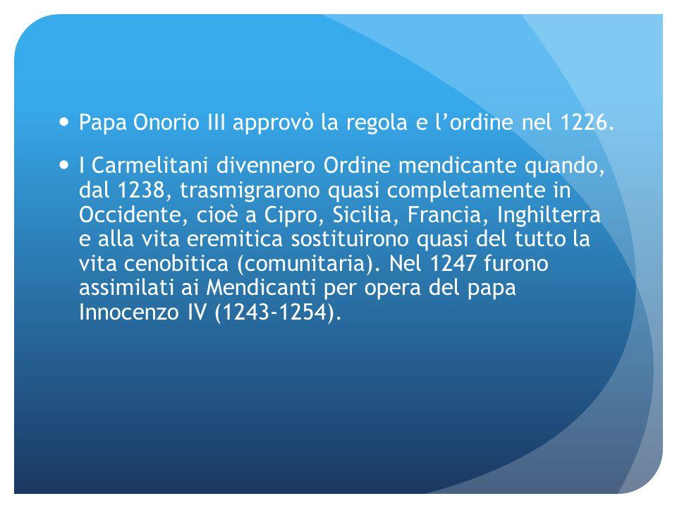 Papa Onorio III approvò la regola e lordine nel 1226. I Carmelitani divennero Ordine mendicante quando, dal 1238, trasmigrarono quasi completamente in