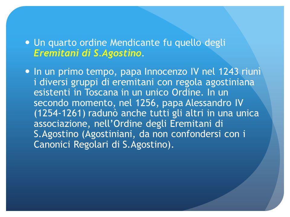 Un quarto ordine Mendicante fu quello degli Eremitani di S.Agostino. In un primo tempo, papa Innocenzo IV nel 1243 riunì i diversi gruppi di eremitani