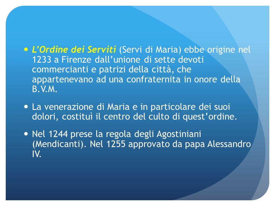 LOrdine dei Serviti (Servi di Maria) ebbe origine nel 1233 a Firenze dallunione di sette devoti commercianti e patrizi della città, che appartenevano