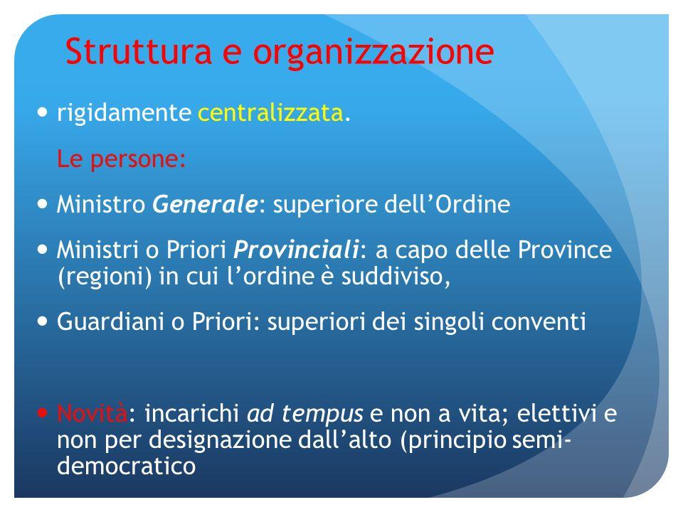 Struttura e organizzazione rigidamente centralizzata. Le persone: Ministro Generale: superiore dellOrdine Ministri o Priori Provinciali: a capo delle