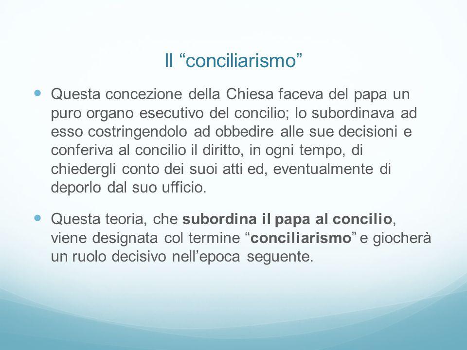 Il conciliarismo Questa concezione della Chiesa faceva del papa un puro organo esecutivo del concilio; lo subordinava ad esso costringendolo ad obbedi