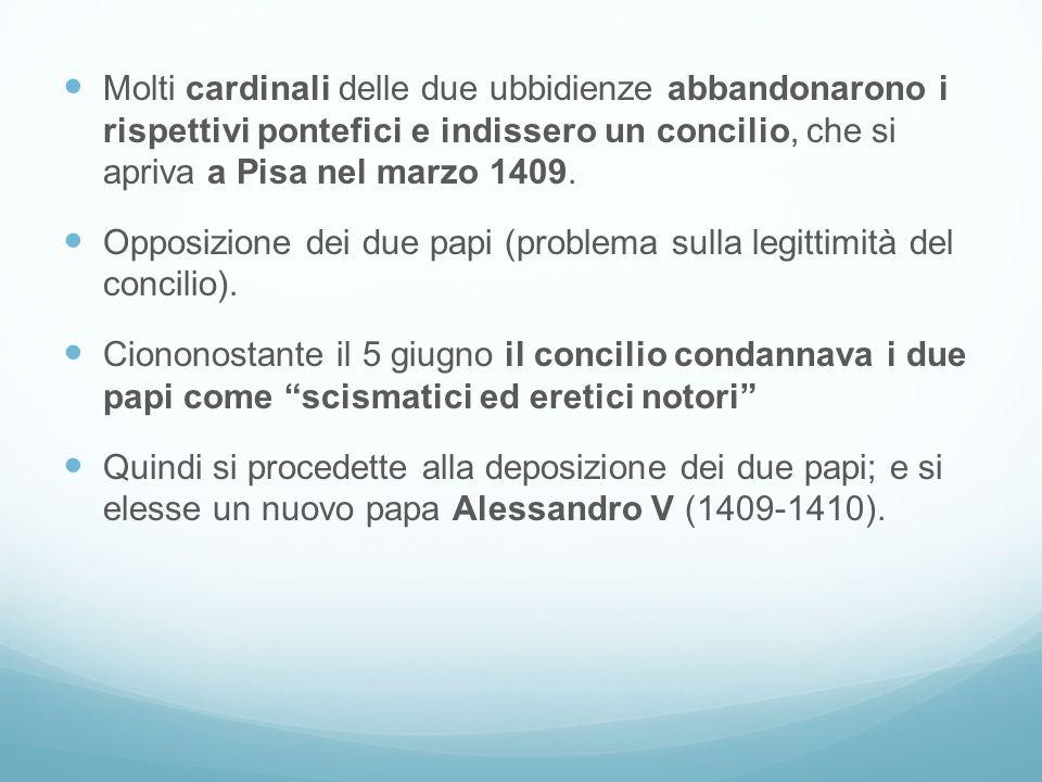 Molti cardinali delle due ubbidienze abbandonarono i rispettivi pontefici e indissero un concilio, che si apriva a Pisa nel marzo 1409. Opposizione de