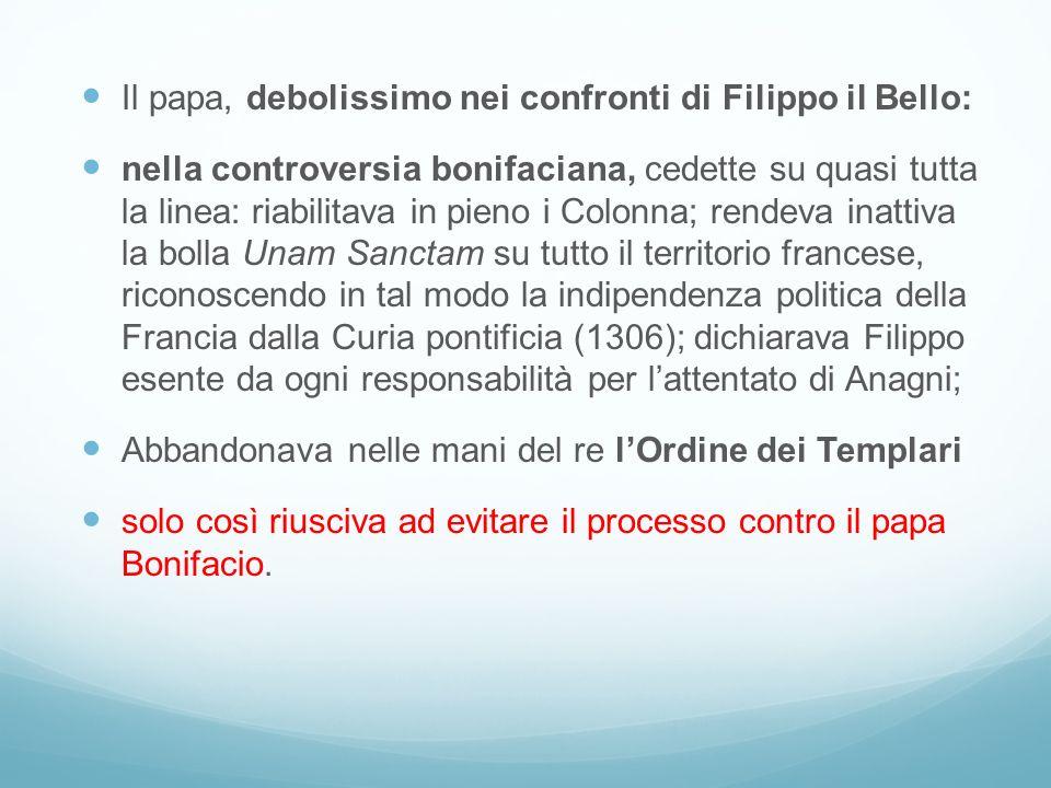 Il papa, debolissimo nei confronti di Filippo il Bello: nella controversia bonifaciana, cedette su quasi tutta la linea: riabilitava in pieno i Colonn