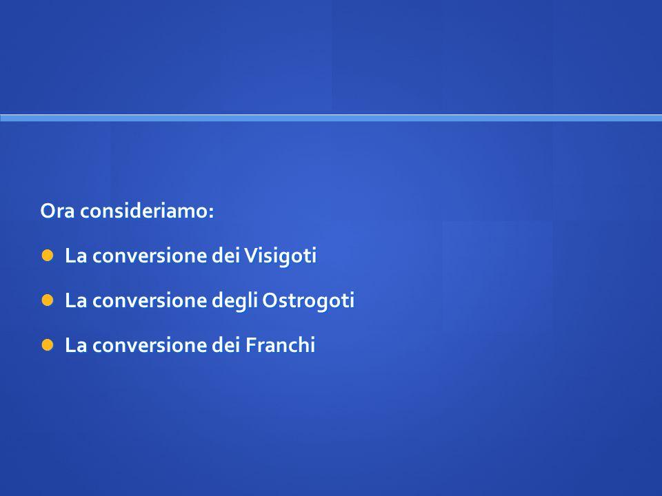 Ora consideriamo: La conversione dei Visigoti La conversione dei Visigoti La conversione degli Ostrogoti La conversione degli Ostrogoti La conversione