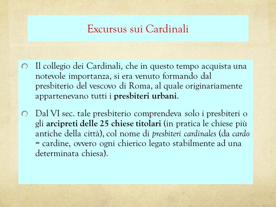 Excursus sui Cardinali Il collegio dei Cardinali, che in questo tempo acquista una notevole importanza, si era venuto formando dal presbiterio del ves
