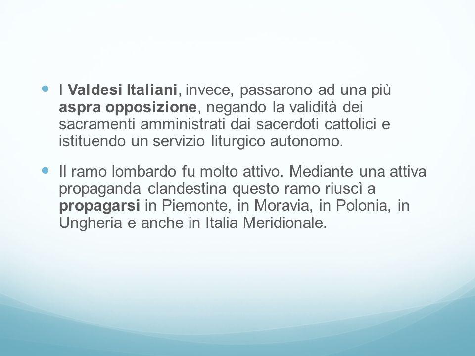 I Valdesi Italiani, invece, passarono ad una più aspra opposizione, negando la validità dei sacramenti amministrati dai sacerdoti cattolici e istituen