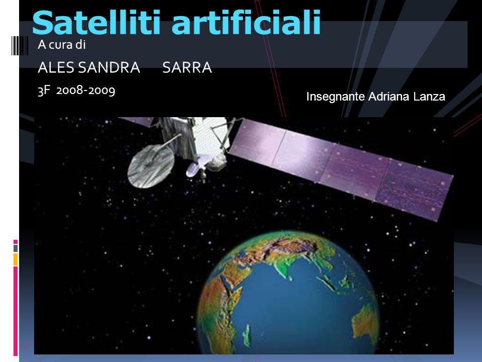 A cura di ALES SANDRA SARRA 3F 2008-2009 Satelliti artificiali Insegnante Adriana Lanza