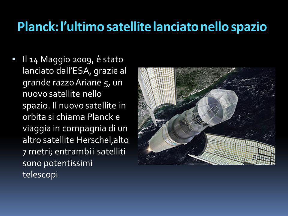 Planck: lultimo satellite lanciato nello spazio Il 14 Maggio 2009, è stato lanciato dallESA, grazie al grande razzo Ariane 5, un nuovo satellite nello