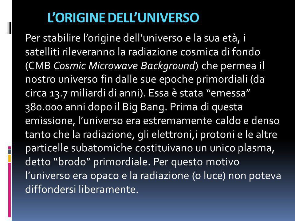 LORIGINE DELLUNIVERSO Per stabilire lorigine delluniverso e la sua età, i satelliti rileveranno la radiazione cosmica di fondo (CMB Cosmic Microwave B