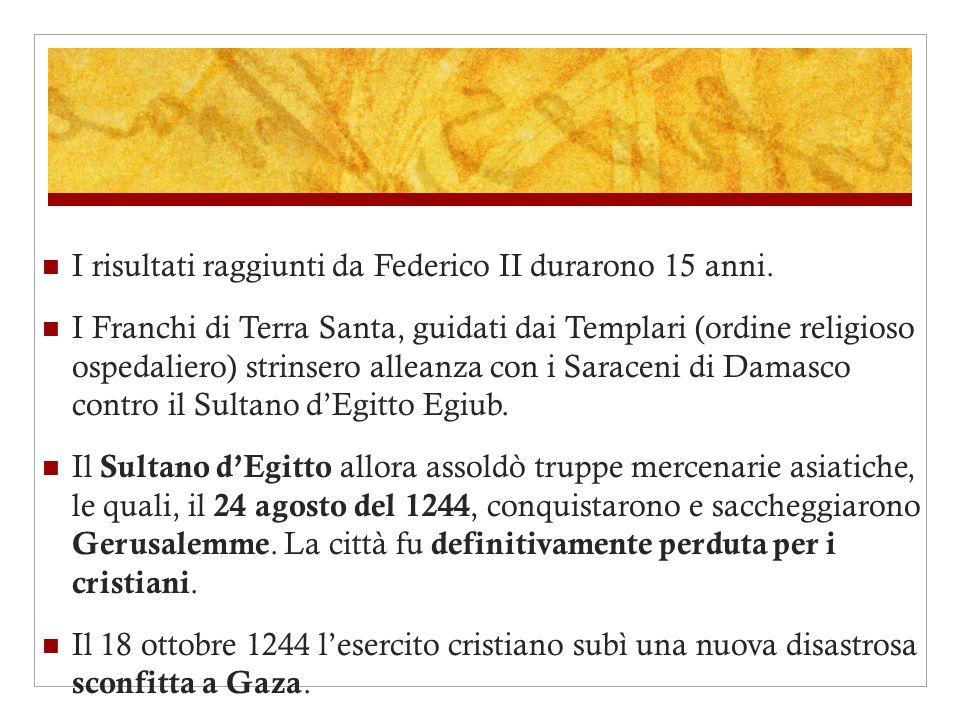 I risultati raggiunti da Federico II durarono 15 anni. I Franchi di Terra Santa, guidati dai Templari (ordine religioso ospedaliero) strinsero alleanz