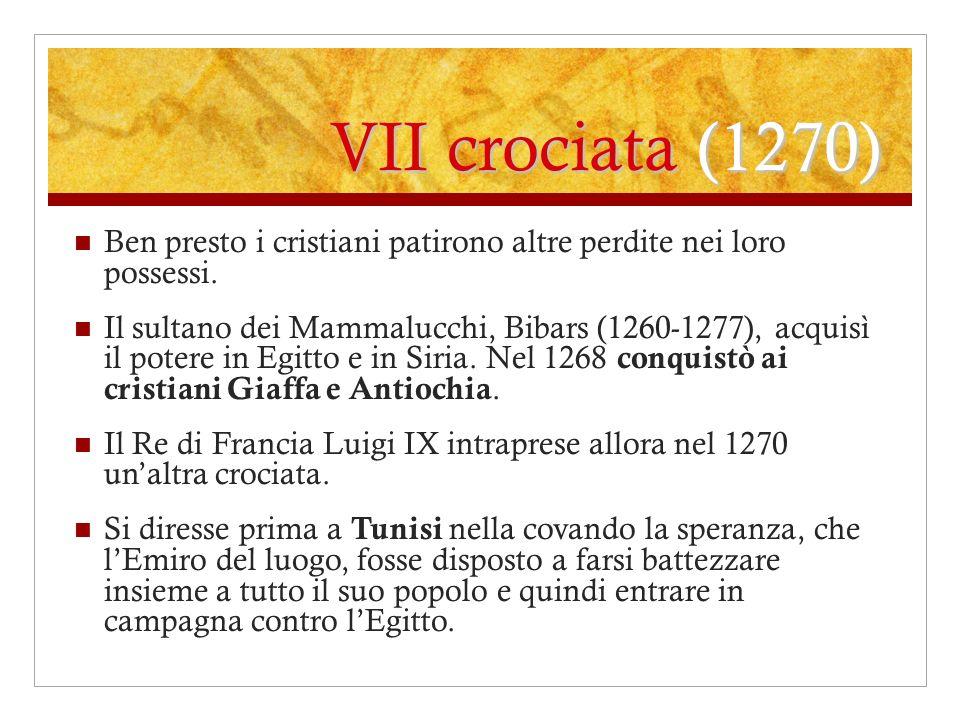 VII crociata (1270) Ben presto i cristiani patirono altre perdite nei loro possessi. Il sultano dei Mammalucchi, Bibars (1260-1277), acquisì il potere