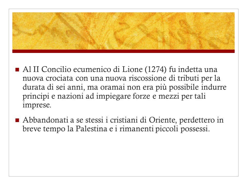 Al II Concilio ecumenico di Lione (1274) fu indetta una nuova crociata con una nuova riscossione di tributi per la durata di sei anni, ma oramai non e