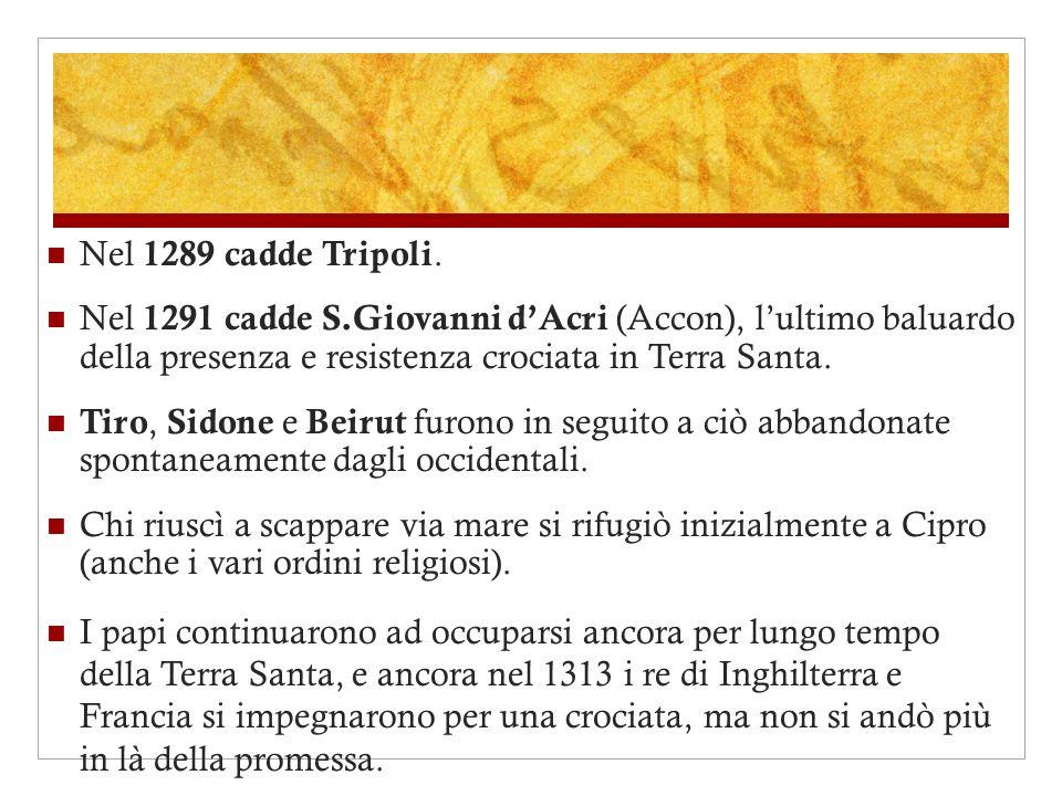 Nel 1289 cadde Tripoli. Nel 1291 cadde S.Giovanni dAcri (Accon), lultimo baluardo della presenza e resistenza crociata in Terra Santa. Tiro, Sidone e